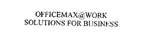 OFFICEMAX@WORK SOLUTIONS FOR BUSINESS
