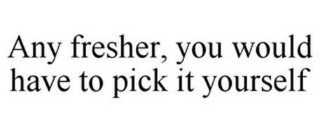ANY FRESHER, YOU WOULD HAVE TO PICK IT YOURSELF