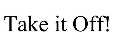 TAKE IT OFF!
