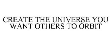 CREATE THE UNIVERSE YOU WANT OTHERS TO ORBIT