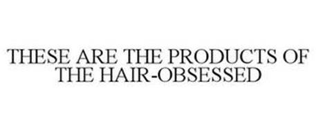 THESE ARE THE PRODUCTS OF THE HAIR-OBSESSED