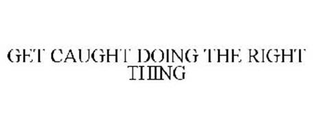 GET CAUGHT DOING THE RIGHT THING