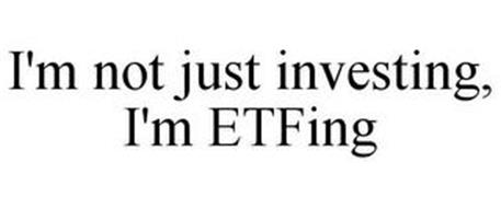 I'M NOT JUST INVESTING, I'M ETFING