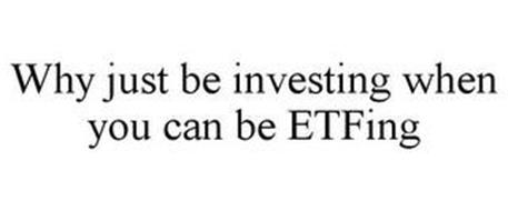 WHY JUST BE INVESTING WHEN YOU CAN BE ETFING