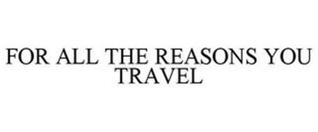 FOR ALL THE REASONS YOU TRAVEL