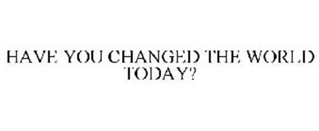 HAVE YOU CHANGED THE WORLD TODAY?