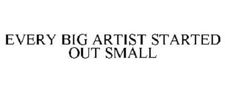 EVERY BIG ARTIST STARTED OUT SMALL