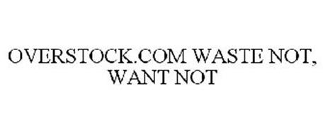 OVERSTOCK.COM WASTE NOT, WANT NOT