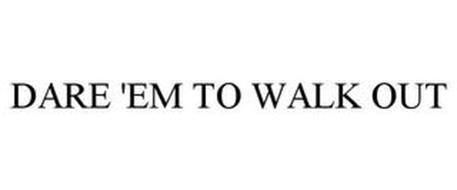 DARE 'EM TO WALK OUT
