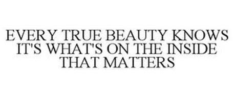 EVERY TRUE BEAUTY KNOWS IT'S WHAT'S ON THE INSIDE THAT MATTERS