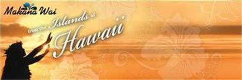 MAKANA WAI FROM THE ISLANDS OF HAWAII