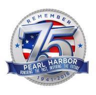REMEMBER 75 PEARL HARBOR HONORING THE PAST, INSPIRING THE FUTURE 1941-2016