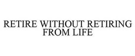 RETIRE WITHOUT RETIRING FROM LIFE