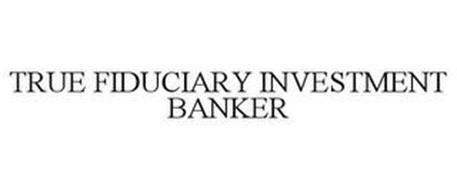 TRUE FIDUCIARY INVESTMENT BANKER