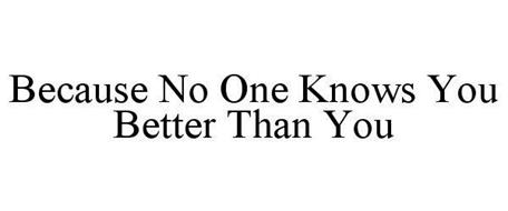 BECAUSE NO ONE KNOWS YOU BETTER THAN YOU