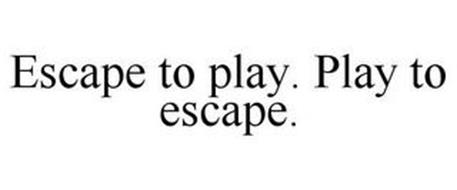 ESCAPE TO PLAY. PLAY TO ESCAPE.