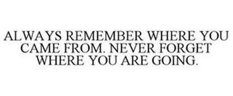 ALWAYS REMEMBER WHERE YOU CAME FROM. NEVER FORGET WHERE YOU ARE GOING.
