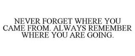 NEVER FORGET WHERE YOU CAME FROM. ALWAYS REMEMBER WHERE YOU ARE GOING.