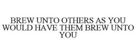 BREW UNTO OTHERS AS YOU WOULD HAVE THEMBREW UNTO YOU