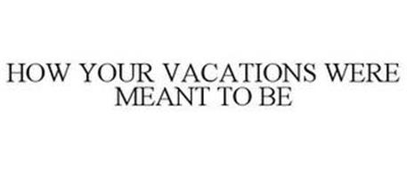 HOW YOUR VACATIONS WERE MEANT TO BE