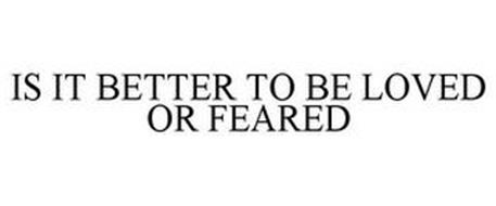 IS IT BETTER TO BE LOVED OR FEARED