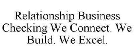 RELATIONSHIP BUSINESS CHECKING WE CONNECT. WE BUILD. WE EXCEL.