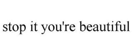 STOP IT YOU'RE BEAUTIFUL