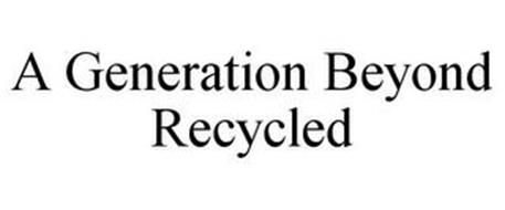 A GENERATION BEYOND RECYCLED