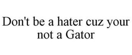 DON'T BE A HATER CUZ YOU'RE NOT A GATOR