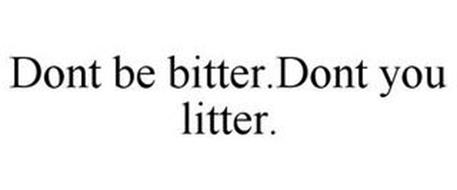 DONT BE BITTER.DONT YOU LITTER.