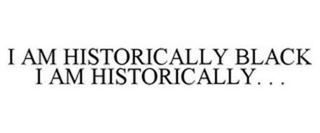 I AM HISTORICALLY BLACK I AM HISTORICALLY. . .