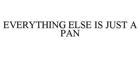 EVERYTHING ELSE IS JUST A PAN