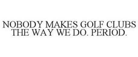 NOBODY MAKES GOLF CLUBS THE WAY WE DO. PERIOD.