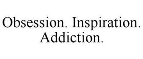 OBSESSION. INSPIRATION. ADDICTION.