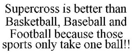 SUPERCROSS IS BETTER THAN BASKETBALL, BASEBALL AND FOOTBALL BECAUSE THOSE SPORTS ONLY TAKE ONE BALL!!