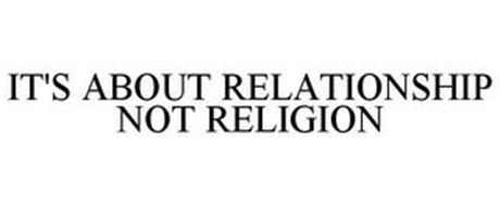 IT'S ABOUT RELATIONSHIP NOT RELIGION