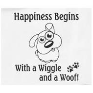 HAPPINESS BEGINS WITH A WIGGLE AND A WOOF!