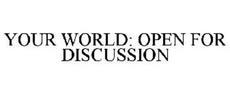YOUR WORLD: OPEN FOR DISCUSSION