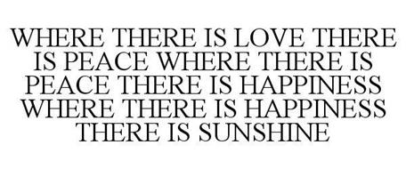 WHERE THERE IS LOVE THERE IS PEACE WHERE THERE IS PEACE THERE IS HAPPINESS WHERE THERE IS HAPPINESS THERE IS SUNSHINE