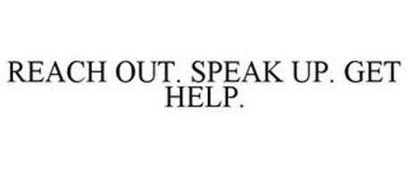 REACH OUT. SPEAK UP. GET HELP.