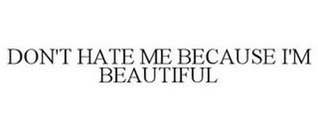 DON'T HATE ME BECAUSE I'M BEAUTIFUL