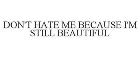 DON'T HATE ME BECAUSE I'M STILL BEAUTIFUL