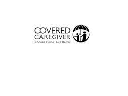 COVERED CAREGIVER CHOOSE HOME. LIVE BETTER.