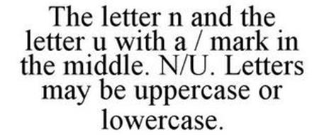 THE LETTER N AND THE LETTER U WITH A / MARK IN THE MIDDLE. N/U. LETTERS MAY BE UPPERCASE OR LOWERCASE.