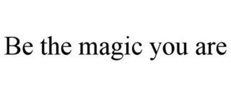 BE THE MAGIC YOU ARE