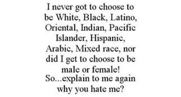 I NEVER GOT TO CHOOSE TO BE WHITE, BLACK, LATINO, ORIENTAL, INDIAN, PACIFIC ISLANDER, HISPANIC, ARABIC, MIXED RACE, NOR DID I GET TO CHOOSE TO BE MALE OR FEMALE! SO...EXPLAIN TO ME AGAIN WHY YOU HATE ME?