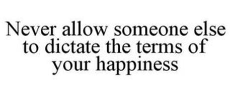 NEVER ALLOW SOMEONE ELSE TO DICTATE THE TERMS OF YOUR HAPPINESS