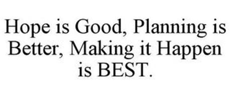 HOPE IS GOOD, PLANNING IS BETTER, MAKING IT HAPPEN IS BEST.
