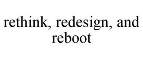 RETHINK, REDESIGN, AND REBOOT