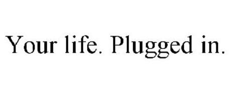 YOUR LIFE. PLUGGED IN.